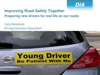 Improving Road Safety Together Preparing new drivers for real life on our roads Carly Brookfield