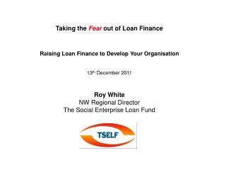 Taking the  Fear  out of Loan Finance Raising Loan Finance to Develop Your Organisation