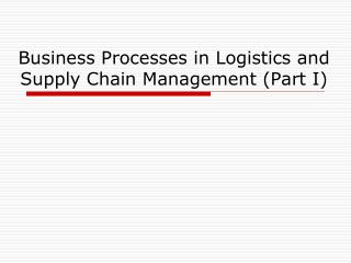 Business Processes in Logistics and Supply Chain Management (Part I)