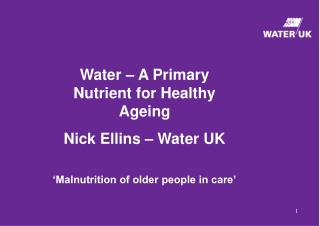 Water – A Primary Nutrient for Healthy Ageing Nick Ellins – Water UK