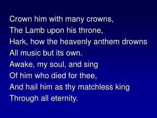 Crown him with many crowns, The Lamb upon his throne, Hark, how the heavenly anthem drowns