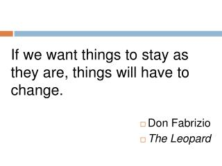 If we want things to stay as they are, things will have to change. Don  Fabrizio The Leopard