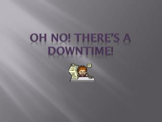 OH NO! THERE'S A DOWNTIME!