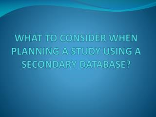 WHAT TO CONSIDER WHEN PLANNING A STUDY USING A SECONDARY DATABASE?