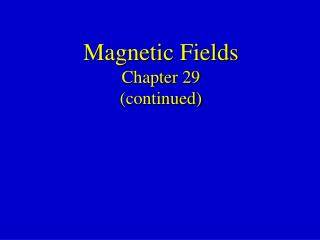 Magnetic Fields Chapter 29 (continued)