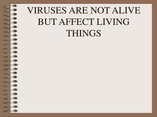 VIRUSES ARE NOT ALIVE BUT AFFECT LIVING THINGS