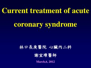 Current treatment of acute coronary syndrome 林口長庚醫院 心臟內二科 謝宜璋醫師 March,6, 2012
