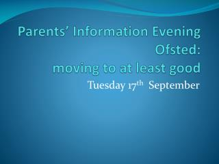 Parents' Information Evening Ofsted: moving to at least good