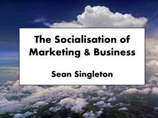 The Socialisation of Marketing & Business Sean Singleton