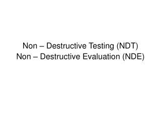 Non – Destructive Testing (NDT) Non – Destructive Evaluation (NDE)