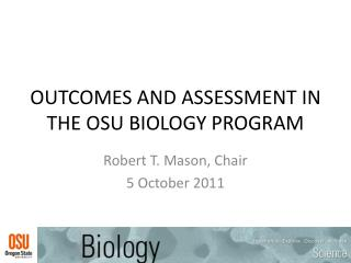 OUTCOMES AND ASSESSMENT IN THE OSU BIOLOGY PROGRAM
