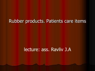Rubber products. Patients care items lecture :  ass. Ravliv J.A
