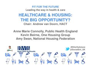 FIT FOR THE FUTURE Leading the way in health & care HEALTHCARE & HOUSING: THE BIG OPPORTUNITY?