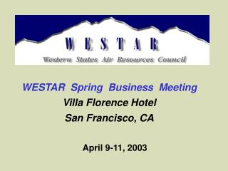 WESTAR  Spring  Business  Meeting Villa Florence Hotel San Francisco, CA April 9-11, 2003