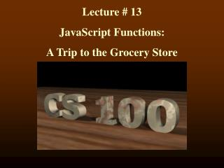 Lecture # 13 JavaScript Functions:  A Trip to the Grocery Store