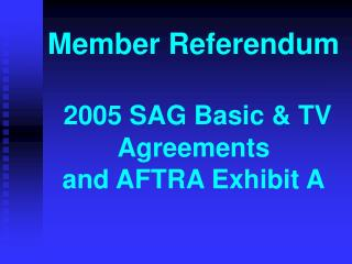 Member Referendum  2005 SAG Basic & TV Agreements and AFTRA Exhibit A