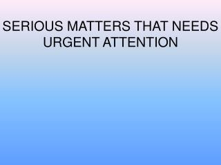 SERIOUS MATTERS THAT NEEDS URGENT ATTENTION