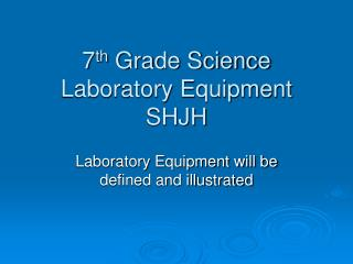 7 th  Grade Science  Laboratory Equipment  SHJH