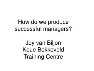 How do we produce successful managers? Joy van Biljon Koue Bokkeveld  Training Centre