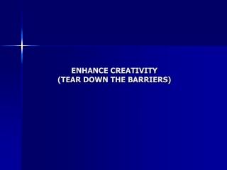 ENHANCE CREATIVITY (TEAR DOWN THE BARRIERS)