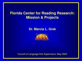 Florida Center for Reading Research:  Mission & Projects Dr. Marcia L. Grek Council of Language Arts Supervisors, Ma