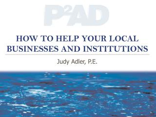 HOW TO HELP YOUR LOCAL BUSINESSES AND INSTITUTIONS Judy Adler, P.E.