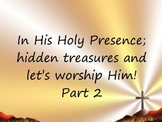 In His Holy Presence; hidden treasures and  let's worship Him! Part 2