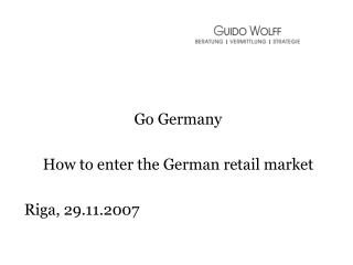 Go Germany How to enter the German retail market Riga, 29.11.2007