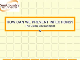 HOW CAN WE PREVENT INFECTIONS? The Clean Environment