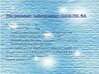 PBS (phosphate- buffered saline) : 0.01M PBS  제조 (1)  NaCL (FW=58.44g)	8g