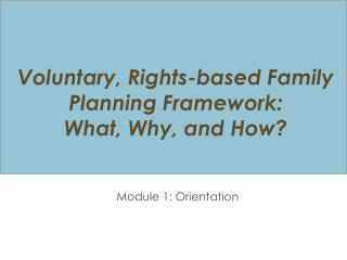 Voluntary, Rights-based Family Planning  Framework: What ,  Why,  and How ?