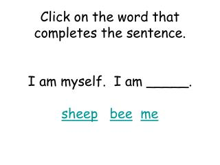 Click on the word that completes the sentence. I am myself.  I am _____. sheep bee me