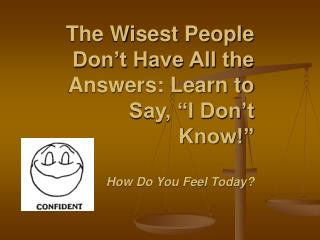 "The Wisest People Don't Have All the Answers: Learn to Say, ""I Don't Know!"" How Do You Feel Today?"
