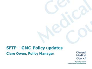 SFTP – GMC Policy updates Clare Owen, Policy Manager