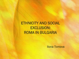 ETHNICITY AND SOCIAL EXCLUSION: ROMA IN BULGARIA