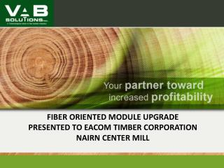 FIBER ORIENTED MODULE UPGRADE PRESENTED TO EACOM TIMBER CORPORATION NAIRN CENTER MILL