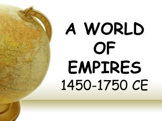 A WORLD OF EMPIRES 1450-1750 CE