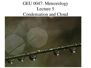 GEU 0047: Meteorology Lecture 5 Condensation and Cloud