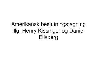Amerikansk beslutningstagning iflg. Henry Kissinger og Daniel Ellsberg