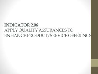 INDICATOR 2.06 APPLY QUALITY ASSURANCES TO ENHANCE PRODUCT/SERVICE OFFERINGS