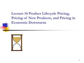 Lecture 14 Product Lifecycle Pricing, Pricing of New Products, and Pricing in Economic Downturns