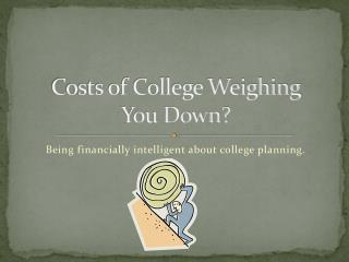 Costs of College Weighing  You Down?