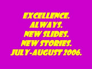 excellence. Always. New slides. New stories. July-august 2006.