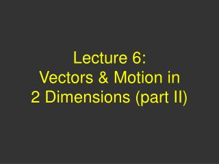 Lecture 6:  Vectors  Motion in  2 Dimensions part II