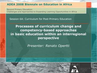 Session 6A: Curriculum for Post-Primary Education Processes of curriculum change and competency-based approaches