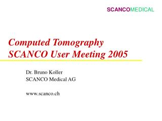 Computed Tomography SCANCO User Meeting 2005