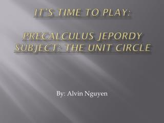 It's Time To Play:  PRECALCULUS JEPORDY  Subject: The Unit Circle