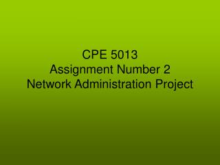 CPE 5013 Assignment Number 2 Network Administration Project