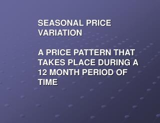 SEASONAL PRICE VARIATION A PRICE PATTERN THAT TAKES PLACE DURING A 12 MONTH PERIOD OF TIME