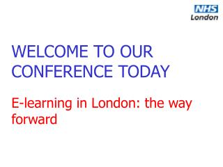WELCOME TO OUR CONFERENCE TODAY E-learning in London: the way forward